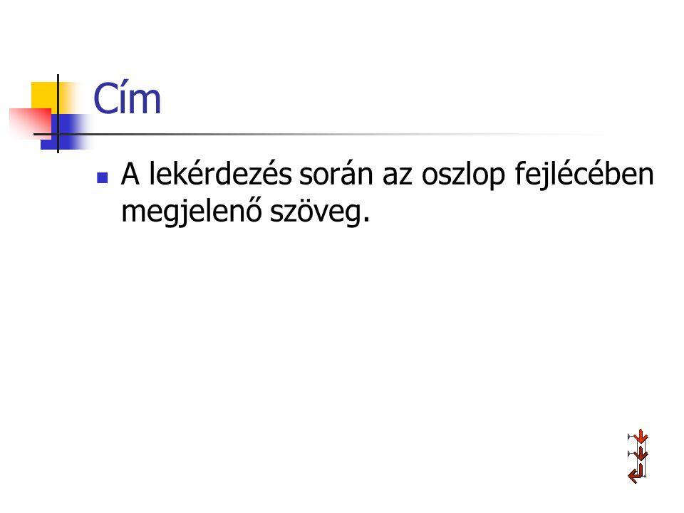 Cím A lekérdezés során az oszlop fejlécében megjelenő szöveg.