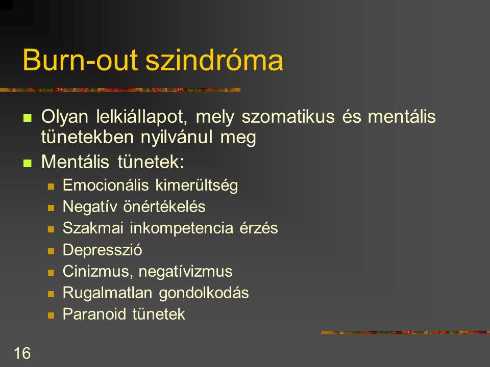 16 Burn-out szindróma Olyan lelkiállapot, mely szomatikus és mentális tünetekben nyilvánul meg Mentális tünetek: Emocionális kimerültség Negatív önértékelés Szakmai inkompetencia érzés Depresszió Cinizmus, negatívizmus Rugalmatlan gondolkodás Paranoid tünetek