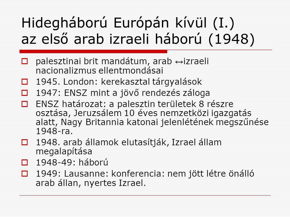 Hidegháború Európán kívül (I.) az első arab izraeli háború (1948)  palesztinai brit mandátum, arab ↔ izraeli nacionalizmus ellentmondásai  1945. Lon