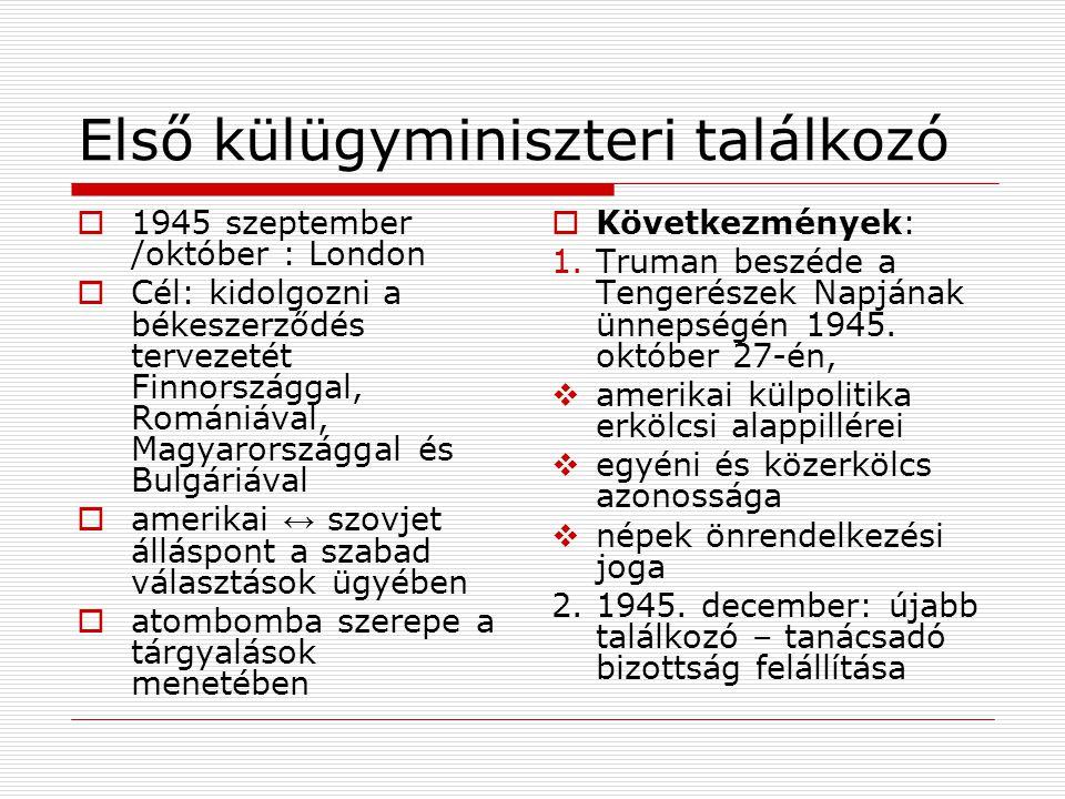 Első külügyminiszteri találkozó  1945 szeptember /október : London  Cél: kidolgozni a békeszerződés tervezetét Finnországgal, Romániával, Magyarorsz
