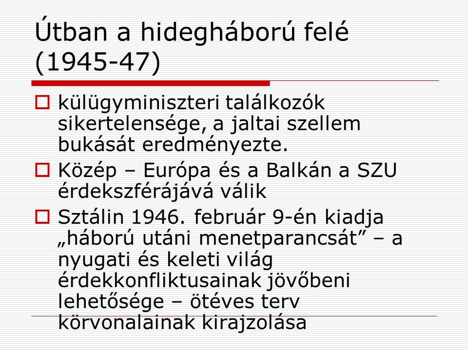 Útban a hidegháború felé (1945-47)  külügyminiszteri találkozók sikertelensége, a jaltai szellem bukását eredményezte.  Közép – Európa és a Balkán a