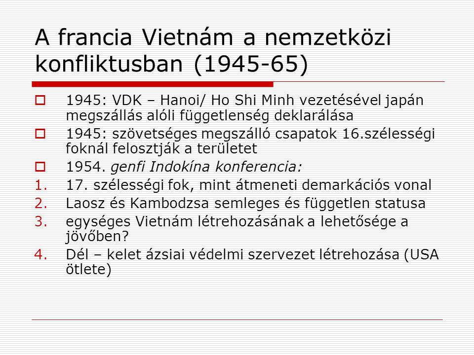 A francia Vietnám a nemzetközi konfliktusban (1945-65)  1945: VDK – Hanoi/ Ho Shi Minh vezetésével japán megszállás alóli függetlenség deklarálása 