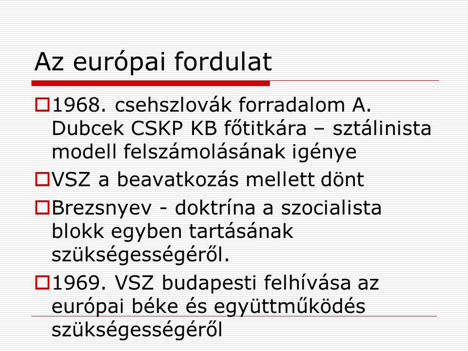 Az európai fordulat  1968. csehszlovák forradalom A. Dubcek CSKP KB főtitkára – sztálinista modell felszámolásának igénye  VSZ a beavatkozás mellett