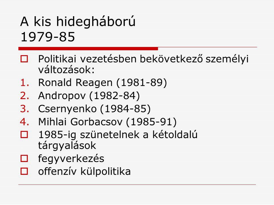 A kis hidegháború 1979-85  Politikai vezetésben bekövetkező személyi változások: 1.Ronald Reagen (1981-89) 2.Andropov (1982-84) 3.Csernyenko (1984-85