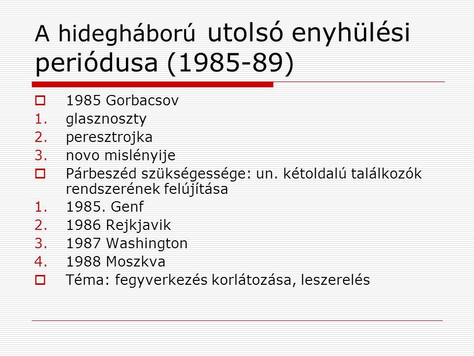 A hidegháború utolsó enyhülési periódusa (1985-89)  1985 Gorbacsov 1.glasznoszty 2.peresztrojka 3.novo mislényije  Párbeszéd szükségessége: un. kéto