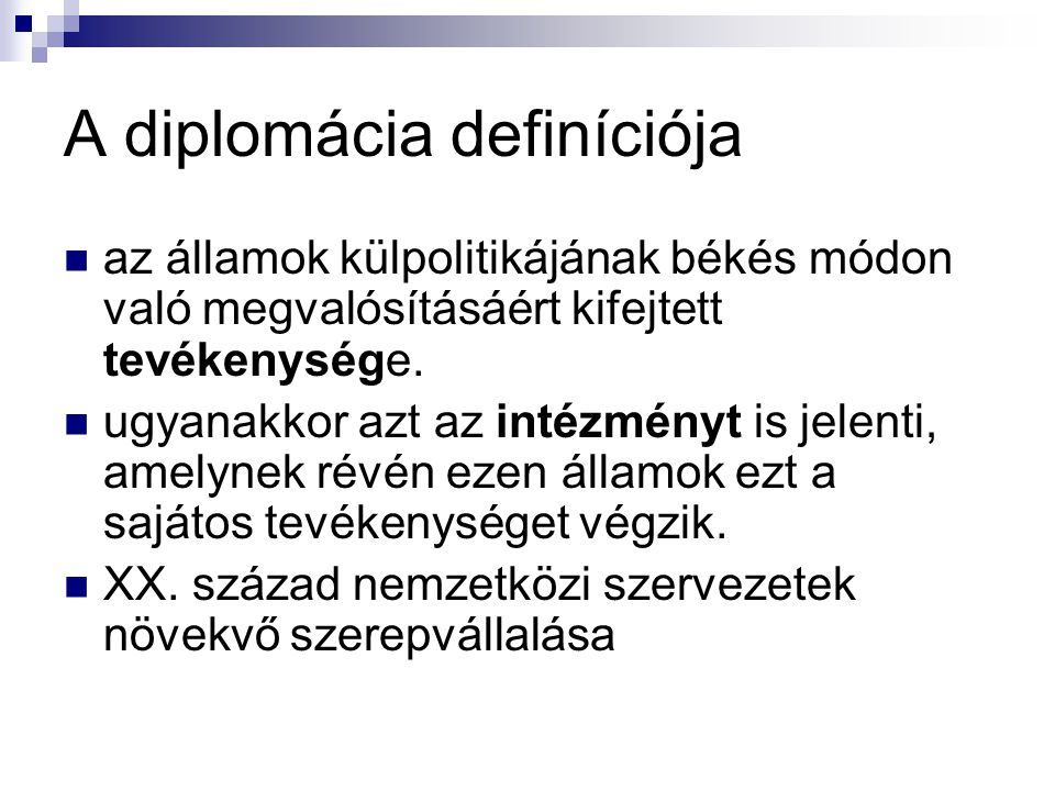 A diplomácia definíciója az államok külpolitikájának békés módon való megvalósításáért kifejtett tevékenysége. ugyanakkor azt az intézményt is jelenti