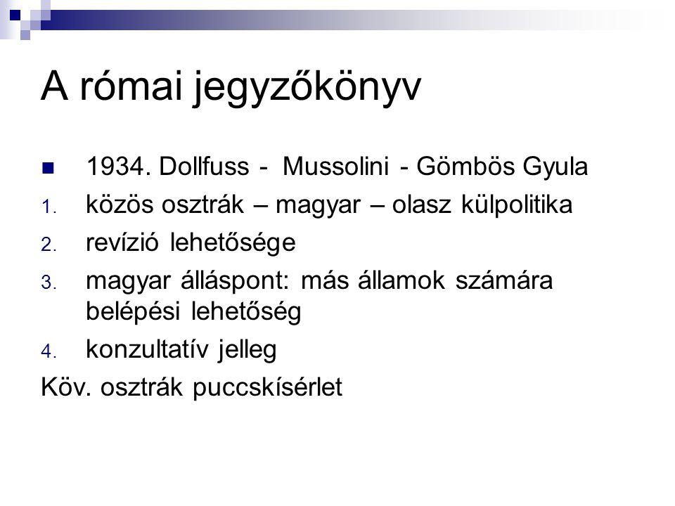 A római jegyzőkönyv 1934. Dollfuss - Mussolini - Gömbös Gyula 1. közös osztrák – magyar – olasz külpolitika 2. revízió lehetősége 3. magyar álláspont: