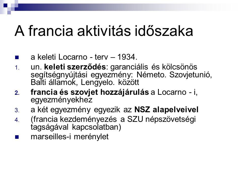 A francia aktivitás időszaka a keleti Locarno - terv – 1934. 1. un. keleti szerződés: garanciális és kölcsönös segítségnyújtási egyezmény: Németo. Szo