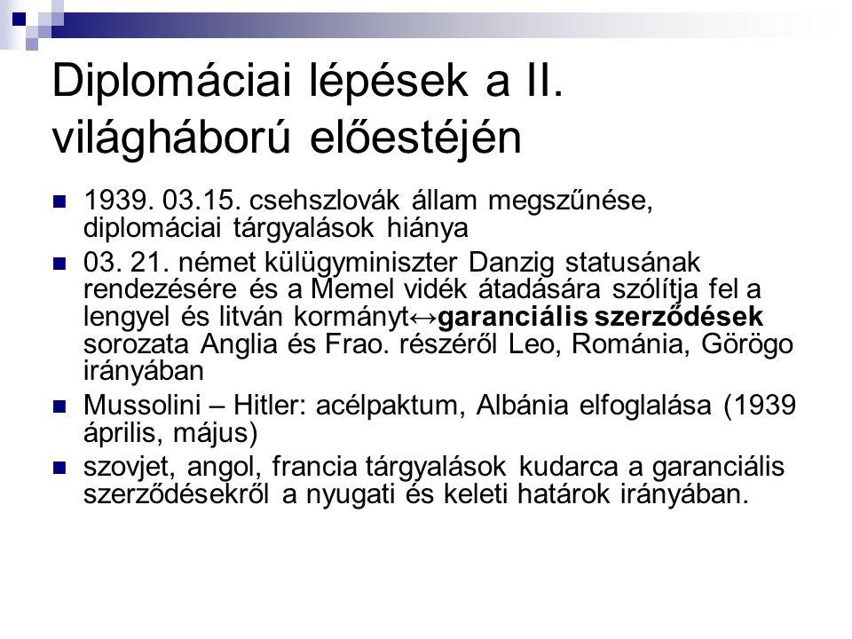 Diplomáciai lépések a II. világháború előestéjén 1939. 03.15. csehszlovák állam megszűnése, diplomáciai tárgyalások hiánya 03. 21. német külügyminiszt