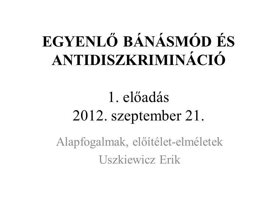 EGYENLŐ BÁNÁSMÓD ÉS ANTIDISZKRIMINÁCIÓ 1. előadás 2012. szeptember 21. Alapfogalmak, előítélet-elméletek Uszkiewicz Erik
