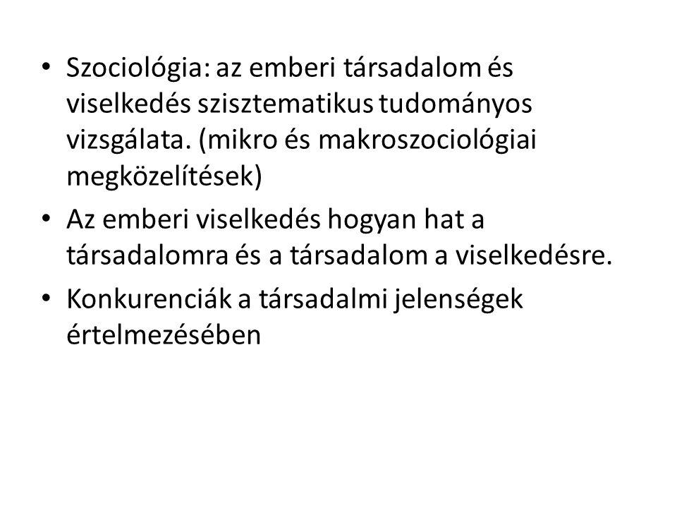 Szociológia: az emberi társadalom és viselkedés szisztematikus tudományos vizsgálata. (mikro és makroszociológiai megközelítések) Az emberi viselkedés
