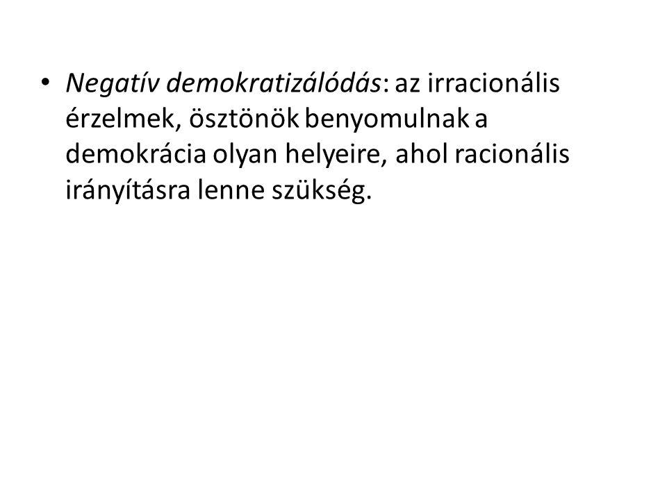 Negatív demokratizálódás: az irracionális érzelmek, ösztönök benyomulnak a demokrácia olyan helyeire, ahol racionális irányításra lenne szükség.