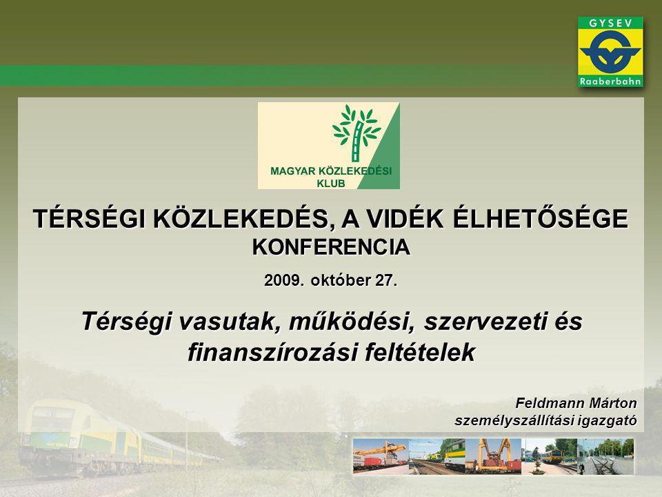 TÉRSÉGI KÖZLEKEDÉS, A VIDÉK ÉLHETŐSÉGE KONFERENCIA 2009. október 27. Térségi vasutak, működési, szervezeti és finanszírozási feltételek Feldmann Márto