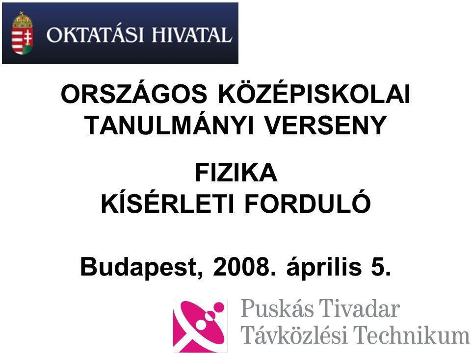 ORSZÁGOS KÖZÉPISKOLAI TANULMÁNYI VERSENY FIZIKA KÍSÉRLETI FORDULÓ Budapest, 2008. április 5.