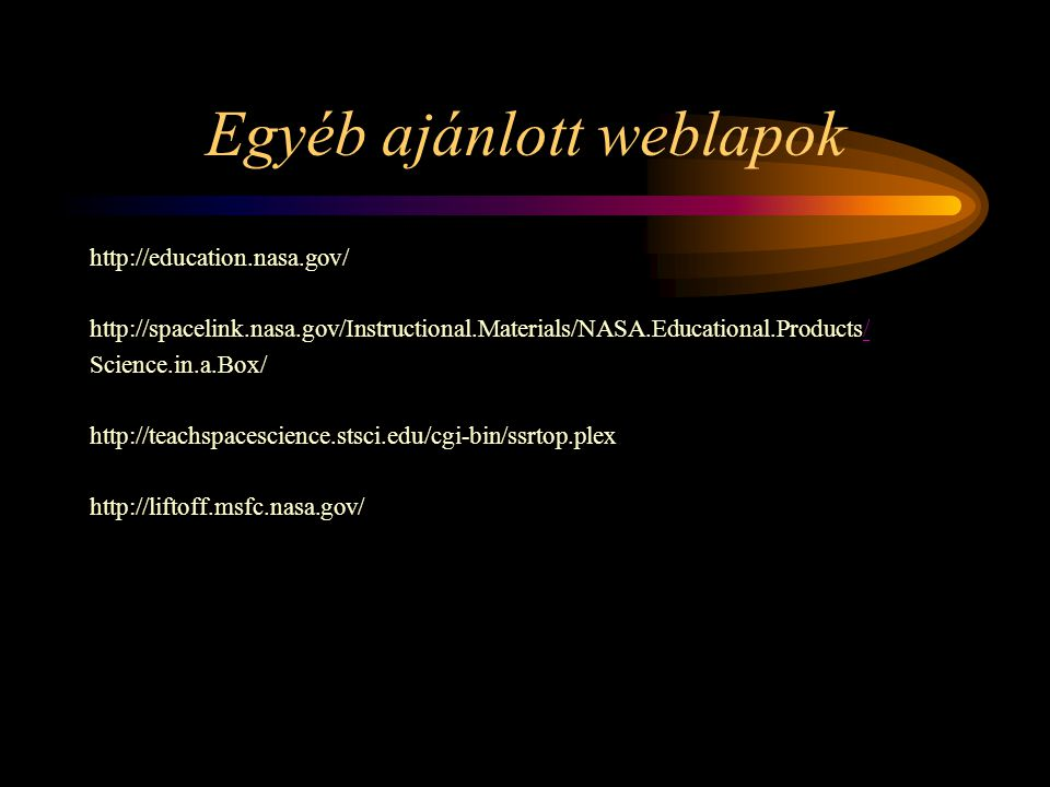 Egyéb ajánlott weblapok http://education.nasa.gov/ http://spacelink.nasa.gov/Instructional.Materials/NASA.Educational.Products// Science.in.a.Box/ http://teachspacescience.stsci.edu/cgi-bin/ssrtop.plex http://liftoff.msfc.nasa.gov/