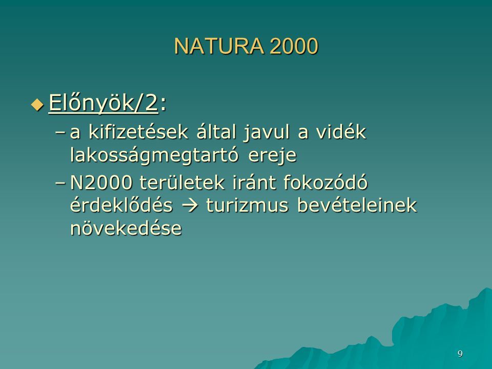 9 NATURA 2000  Előnyök/2: –a kifizetések által javul a vidék lakosságmegtartó ereje –N2000 területek iránt fokozódó érdeklődés  turizmus bevételeine
