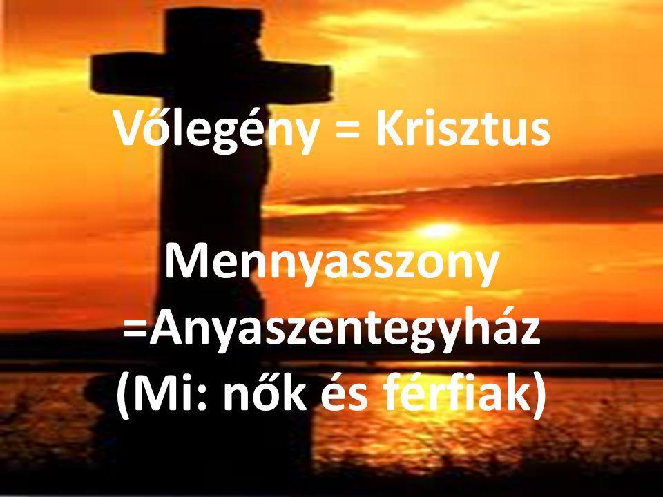Vőlegény = Krisztus Mennyasszony =Anyaszentegyház (Mi: nők és férfiak)