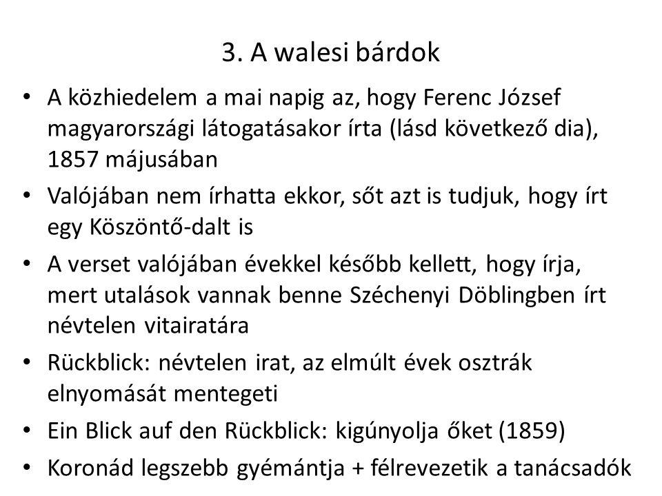 3. A walesi bárdok A közhiedelem a mai napig az, hogy Ferenc József magyarországi látogatásakor írta (lásd következő dia), 1857 májusában Valójában ne