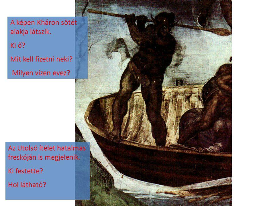 A képen Kháron sötét alakja látszik. Ki ő? Mit kell fizetni neki? Milyen vízen evez? Az Utolsó ítélet hatalmas freskóján is megjelenik. Ki festette? H