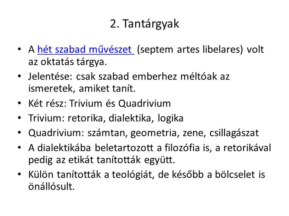 2. Tantárgyak A hét szabad művészet (septem artes libelares) volt az oktatás tárgya.hét szabad művészet Jelentése: csak szabad emberhez méltóak az ism