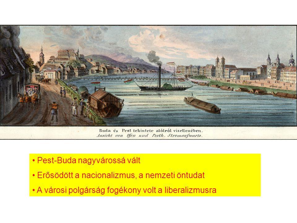 Pest-Buda nagyvárossá vált Erősödött a nacionalizmus, a nemzeti öntudat A városi polgárság fogékony volt a liberalizmusra