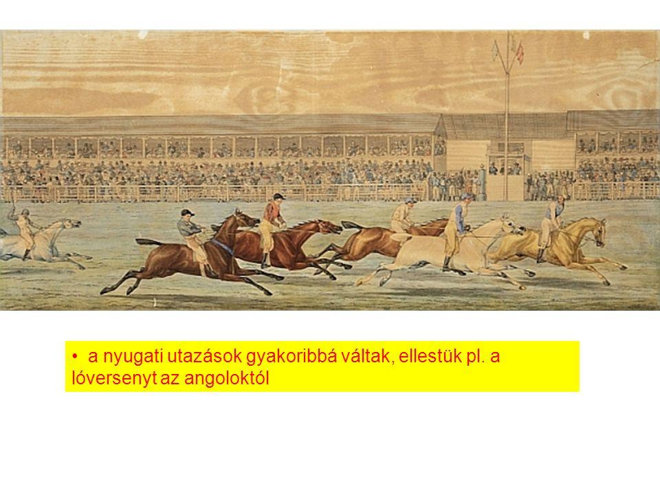 a nyugati utazások gyakoribbá váltak, ellestük pl. a lóversenyt az angoloktól