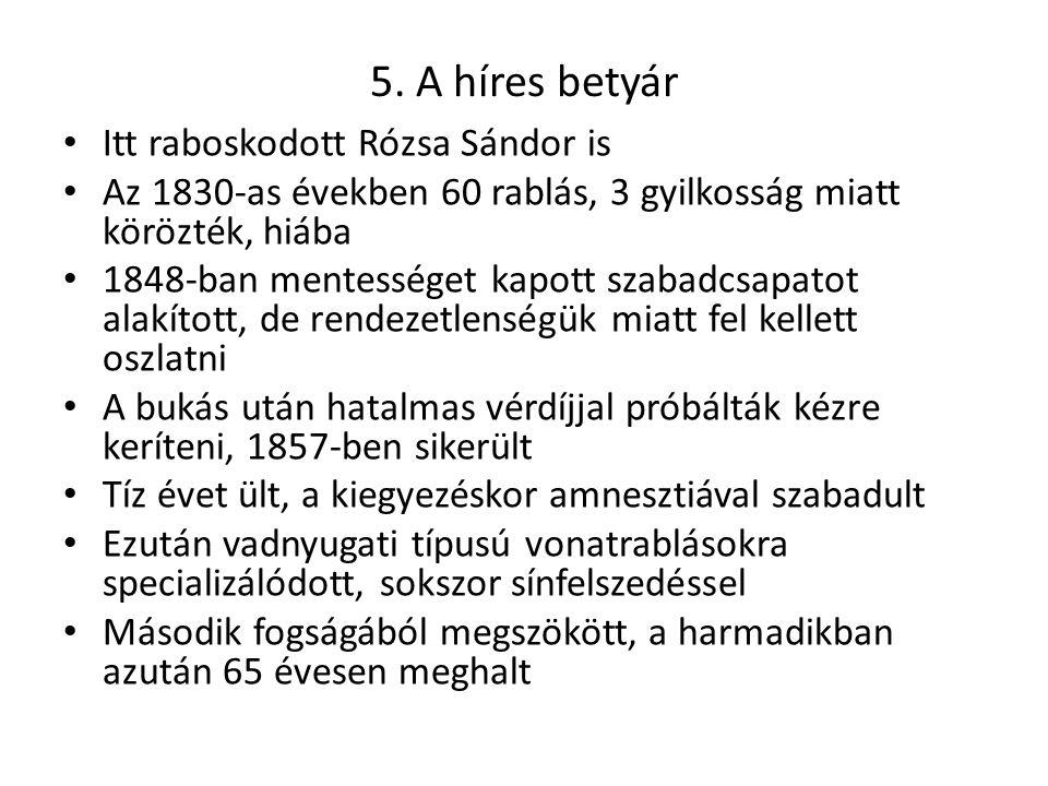 5. A híres betyár Itt raboskodott Rózsa Sándor is Az 1830-as években 60 rablás, 3 gyilkosság miatt körözték, hiába 1848-ban mentességet kapott szabadc