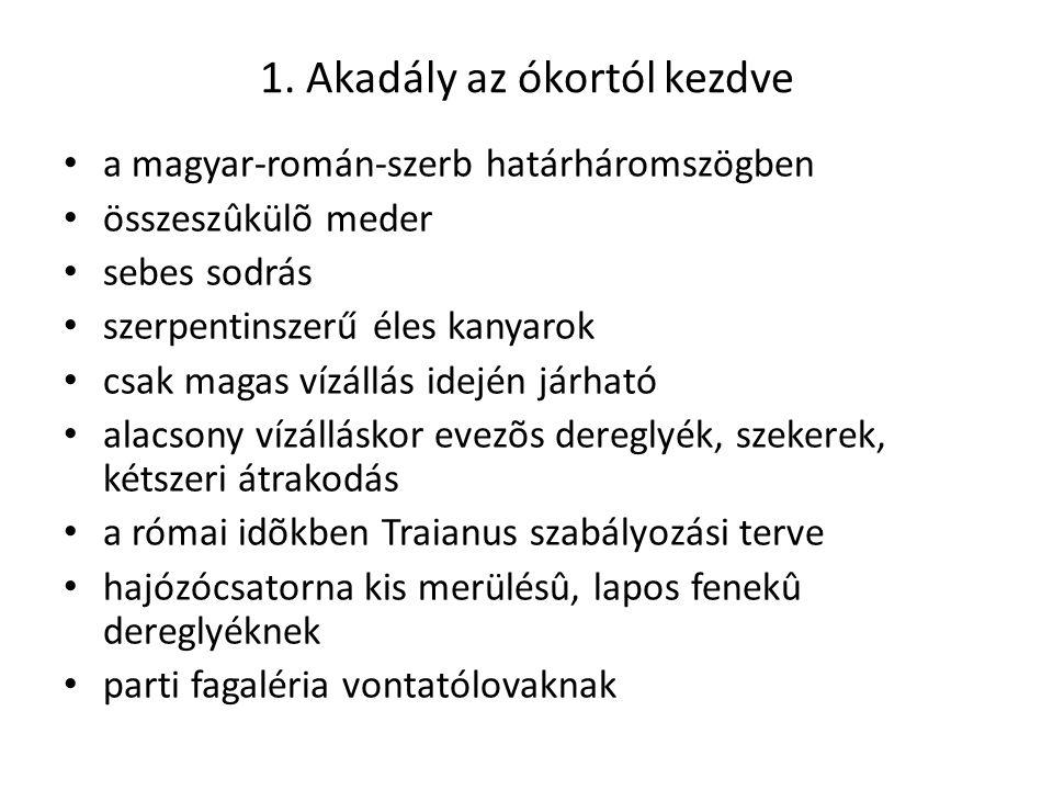 1. Akadály az ókortól kezdve a magyar-román-szerb határháromszögben összeszûkülõ meder sebes sodrás szerpentinszerű éles kanyarok csak magas vízállás