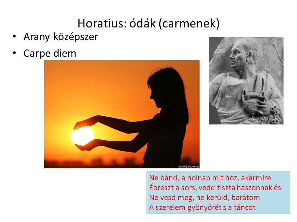 Horatius: ódák (carmenek) Arany középszer Carpe diem Ne bánd, a holnap mit hoz, akármire Ébreszt a sors, vedd tiszta haszonnak és Ne vesd meg, ne kerü