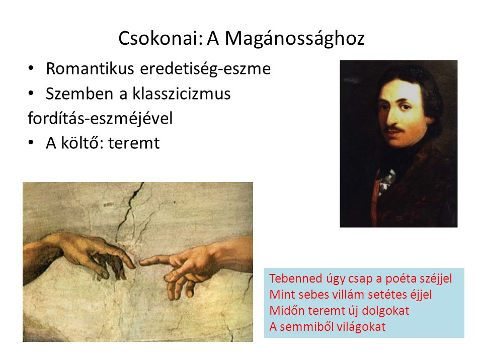 Csokonai: A Magánossághoz Romantikus eredetiség-eszme Szemben a klasszicizmus fordítás-eszméjével A költő: teremt Tebenned úgy csap a poéta széjjel Mi