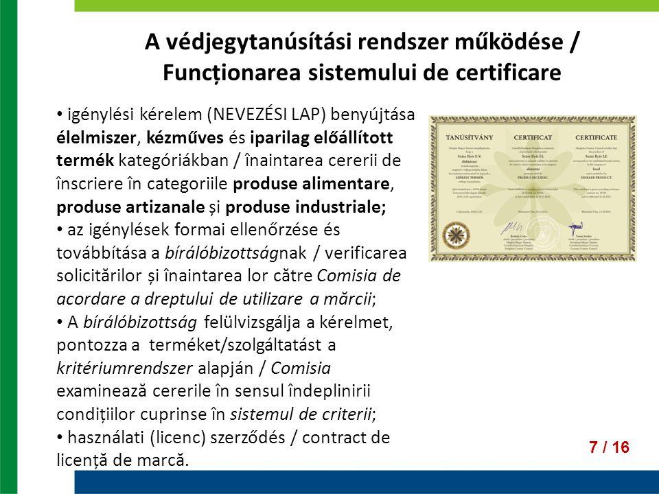 A védjegytanúsítási rendszer működése / Funcționarea sistemului de certificare igénylési kérelem (NEVEZÉSI LAP) benyújtása élelmiszer, kézműves és iparilag előállított termék kategóriákban / înaintarea cererii de înscriere în categoriile produse alimentare, produse artizanale și produse industriale; az igénylések formai ellenőrzése és továbbítása a bírálóbizottságnak / verificarea solicitărilor și înaintarea lor către Comisia de acordare a dreptului de utilizare a mărcii; A bírálóbizottság felülvizsgálja a kérelmet, pontozza a terméket/szolgáltatást a kritériumrendszer alapján / Comisia examinează cererile în sensul îndeplinirii condițiilor cuprinse în sistemul de criterii; használati (licenc) szerződés / contract de licență de marcă.