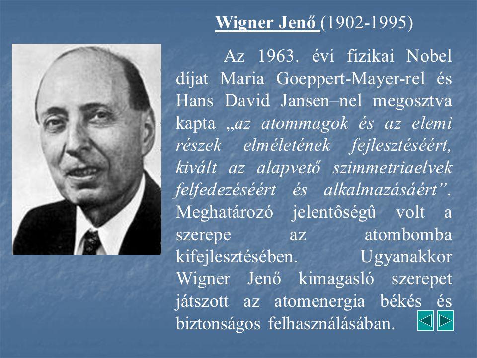 """Wigner Jenő (1902-1995) Az 1963. évi fizikai Nobel díjat Maria Goeppert-Mayer-rel és Hans David Jansen–nel megosztva kapta """"az atommagok és az elemi r"""