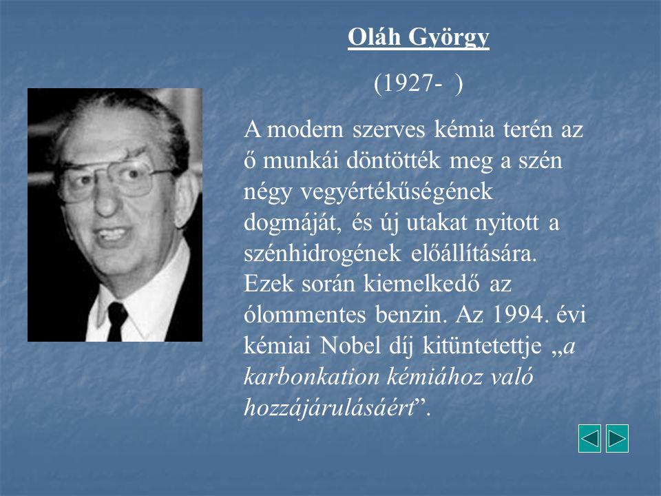 Oláh György (1927- ) A modern szerves kémia terén az ő munkái döntötték meg a szén négy vegyértékűségének dogmáját, és új utakat nyitott a szénhidrogé