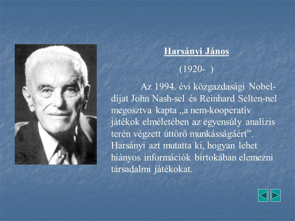 """Harsányi János (1920- ) Az 1994. évi közgazdasági Nobel- díjat John Nash-sel és Reinhard Selten-nel megosztva kapta """"a nem-kooperatív játékok elméleté"""