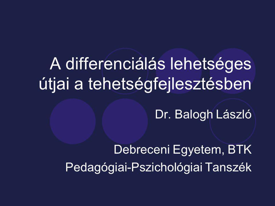 A differenciálás lehetséges útjai a tehetségfejlesztésben Dr. Balogh László Debreceni Egyetem, BTK Pedagógiai-Pszichológiai Tanszék