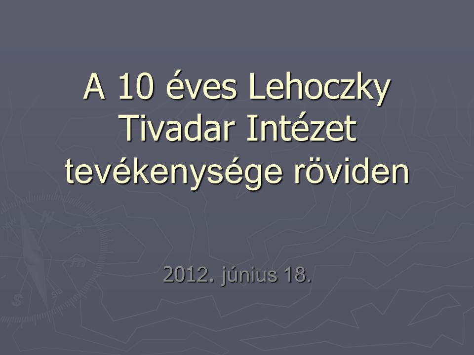 A 10 éves Lehoczky Tivadar Intézet tevékenysége röviden 201 2. június 18.