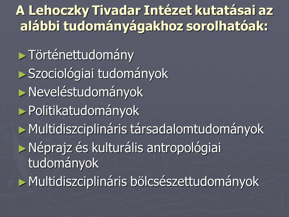 A Lehoczky Tivadar Intézet kutatásai az alábbi tudományágakhoz sorolhatóak: ► Történettudomány ► Szociológiai tudományok ► Neveléstudományok ► Politik