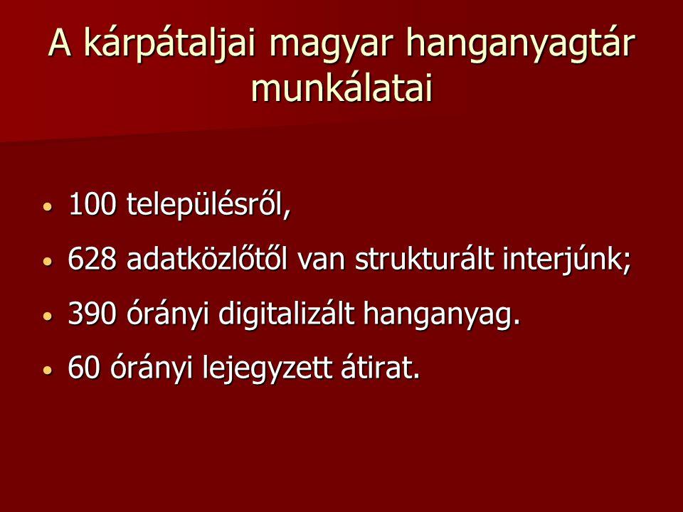 A kárpátaljai magyar hanganyagtár munkálatai 100 településről, 100 településről, 628 adatközlőtől van strukturált interjúnk; 628 adatközlőtől van stru