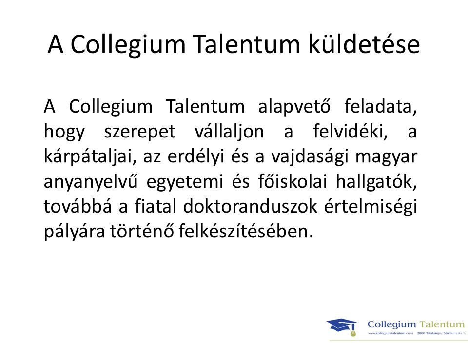 A Collegium Talentum működése A Collegium Talentum tevékenységével és működésével a magyarországi kollégiumi múlt európai viszonylatban is kivételesen gazdag hagyományaihoz kíván kapcsolódni - melyek szerint a kollégium önálló, független szellemi műhely, a tudományos élet legkorszerűbb eredményeit, a művészetek és a művelődés mindenkori értékeit közvetítő intézmény.