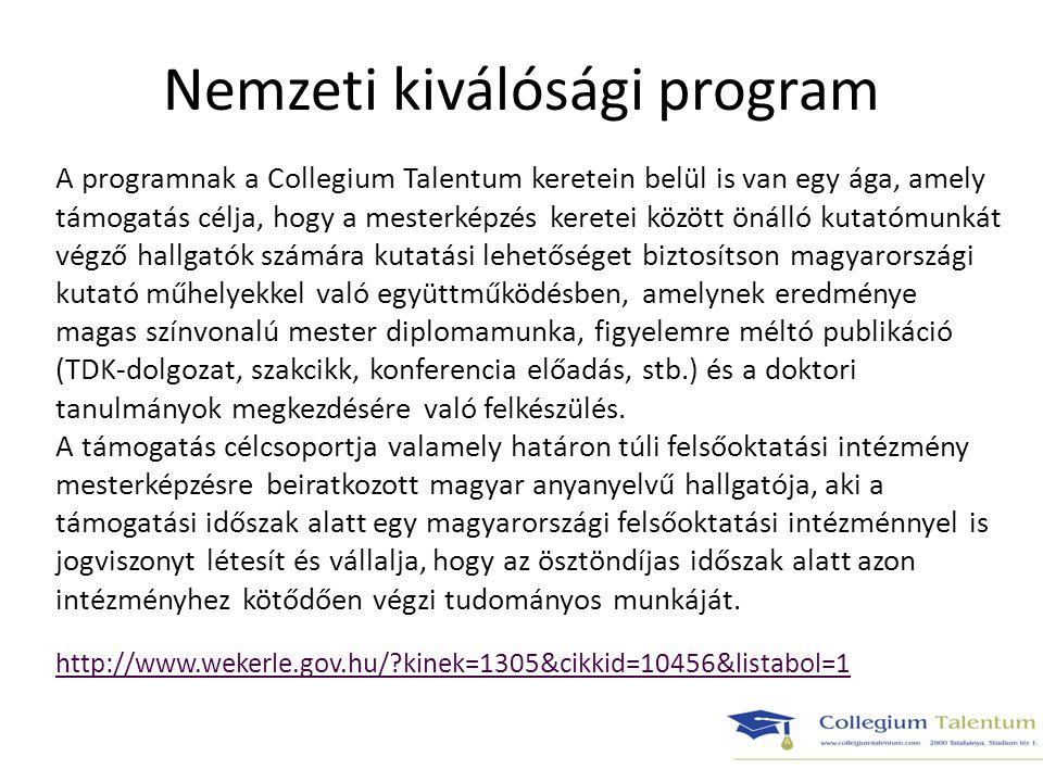 Nemzeti kiválósági program A programnak a Collegium Talentum keretein belül is van egy ága, amely támogatás célja, hogy a mesterképzés keretei között önálló kutatómunkát végző hallgatók számára kutatási lehetőséget biztosítson magyarországi kutató műhelyekkel való együttműködésben, amelynek eredménye magas színvonalú mester diplomamunka, figyelemre méltó publikáció (TDK-dolgozat, szakcikk, konferencia előadás, stb.) és a doktori tanulmányok megkezdésére való felkészülés.