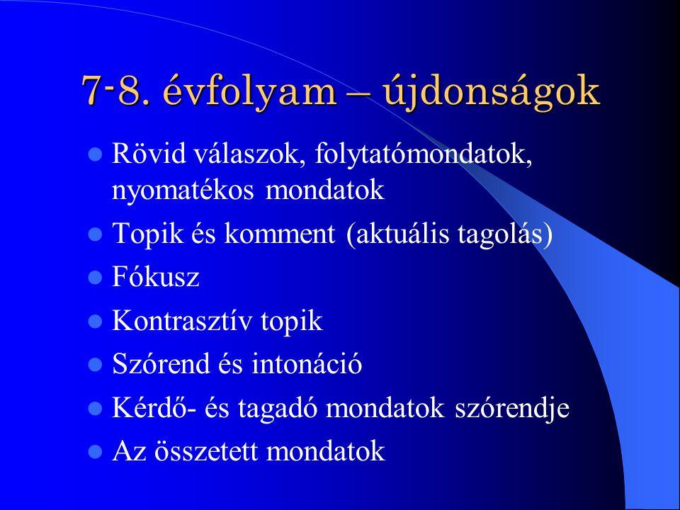 7-8. évfolyam – újdonságok Rövid válaszok, folytatómondatok, nyomatékos mondatok Topik és komment (aktuális tagolás) Fókusz Kontrasztív topik Szórend