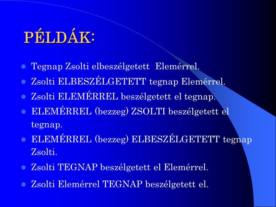 PÉLDÁK: Tegnap Zsolti elbeszélgetett Elemérrel. Zsolti ELBESZÉLGETETT tegnap Elemérrel. Zsolti ELEMÉRREL beszélgetett el tegnap. ELEMÉRREL (bezzeg) ZS