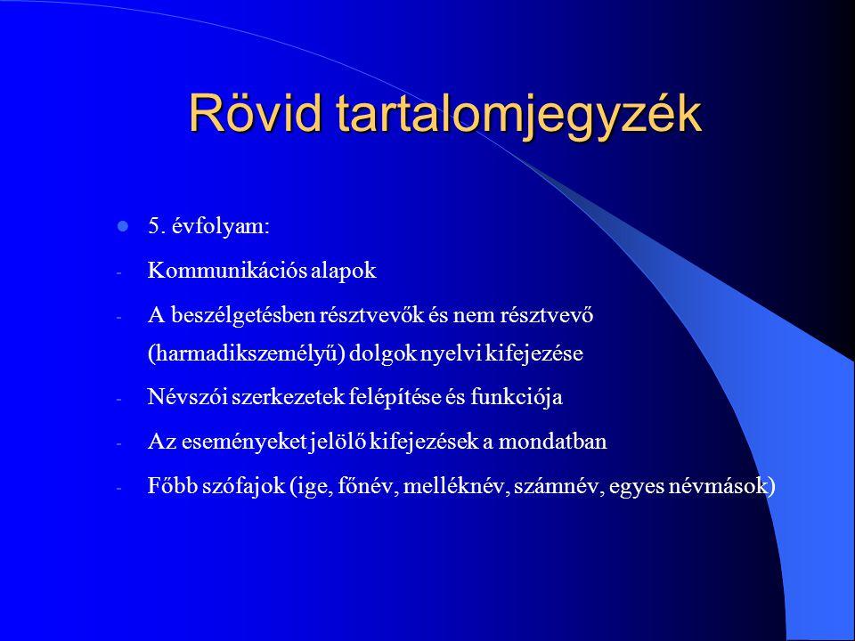 Rövid tartalomjegyzék 5. évfolyam: - Kommunikációs alapok - A beszélgetésben résztvevők és nem résztvevő (harmadikszemélyű) dolgok nyelvi kifejezése -
