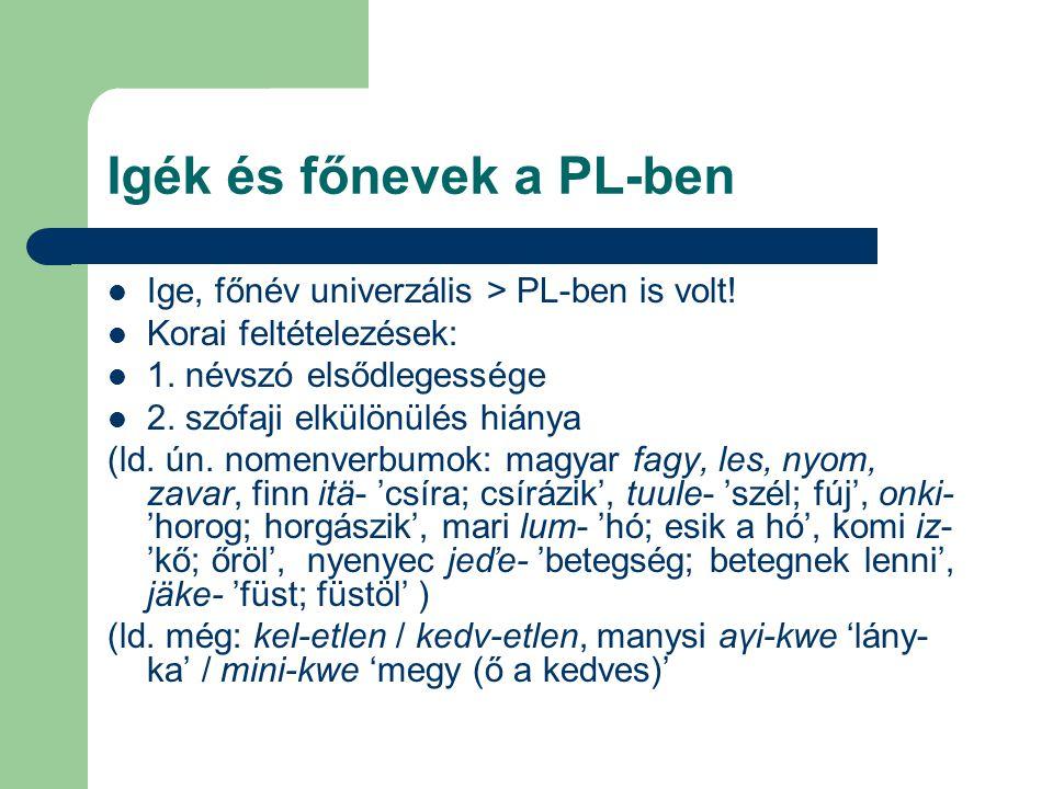 Igék és főnevek a PL-ben Ige, főnév univerzális > PL-ben is volt! Korai feltételezések: 1. névszó elsődlegessége 2. szófaji elkülönülés hiánya (ld. ún