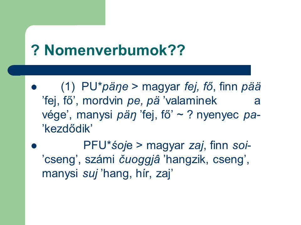 ? Nomenverbumok?? (1) PU*päŋe > magyar fej, fő, finn pää 'fej, fő', mordvin pe, pä 'valaminek a vége', manysi päŋ 'fej, fő' ~ ? nyenyec pa- 'kezdődik'