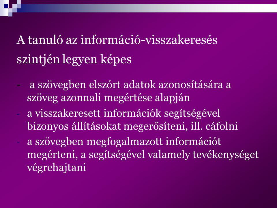 A tanuló az információ-visszakeresés szintjén legyen képes - a szövegben elszórt adatok azonosítására a szöveg azonnali megértése alapján - a visszake