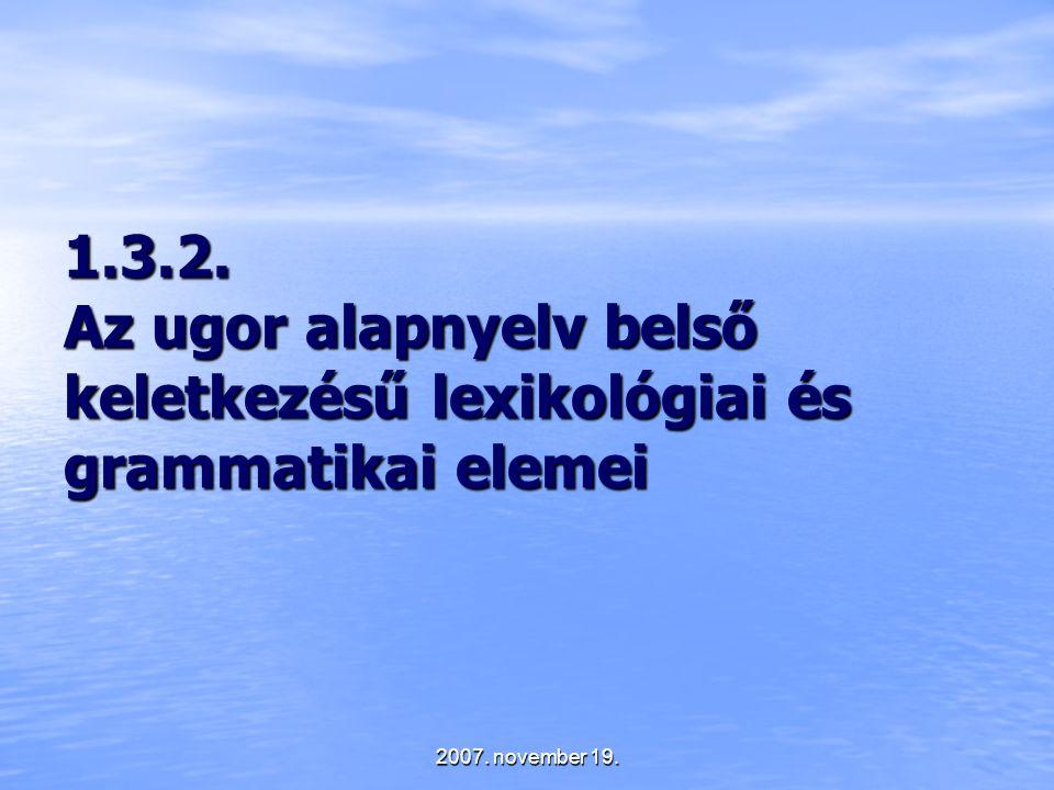 2007. november 19. 1.3.2. Az ugor alapnyelv belső keletkezésű lexikológiai és grammatikai elemei