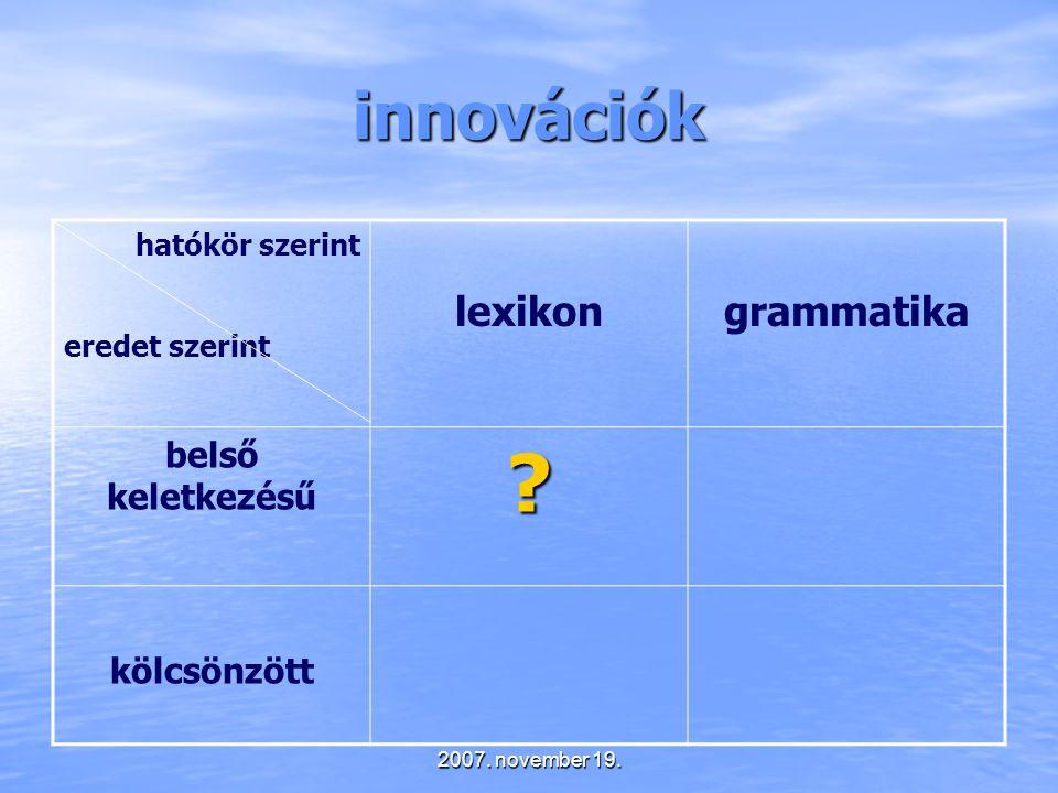 2007. november 19. innovációk hatókör szerint eredet szerint lexikongrammatika belső keletkezésű? kölcsönzött
