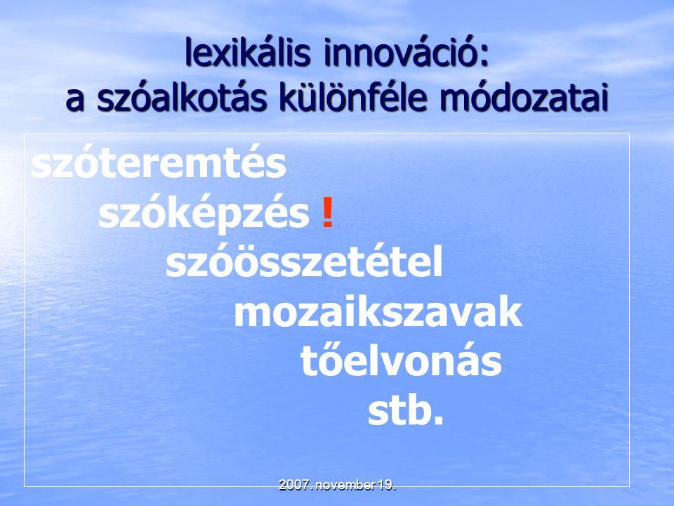 2007. november 19. lexikális innováció: a szóalkotás különféle módozatai szóteremtés szóképzés ! szóösszetétel mozaikszavak tőelvonás stb.