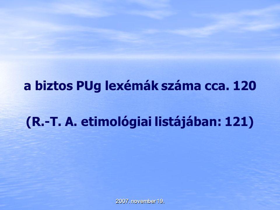 2007. november 19. a biztos PUg lexémák száma cca. 120 (R.-T. A. etimológiai listájában: 121)